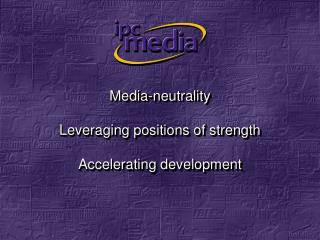 Media-neutrality Leveraging positions of strength Accelerating development