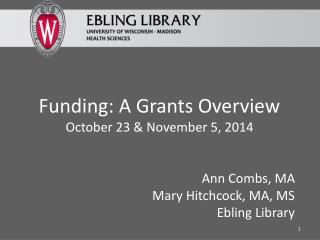 Funding: A Grants Overview October 23  & November 5,  2014 Ann Combs, MA Mary Hitchcock, MA, MS