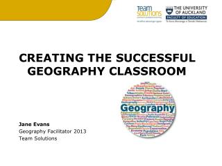 CREATING THE SUCCESSFUL GEOGRAPHY CLASSROOM Jane Evans Geography Facilitator 2013 Team Solutions