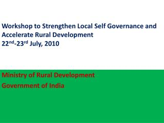 Workshop to Strengthen Local Self Governance and Accelerate Rural Development 22 nd -23 rd  July, 2010