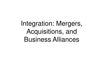 Integration: Mergers, Acquisitions, and Business Alliances