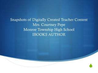 Snapshots of Digitally Created Teacher Content Mrs. Courtney  Pepe Monroe Township High School