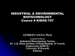 INDUSTRIAL & ENVIRONMENTAL BIOTECHNOLOGY Course # KIBGE-707 AFSHEEN AMAN, Ph.D.