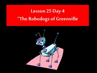 "Lesson 25 Day 4 ""The Robodogs of Greenville"