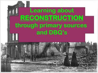 Learning about RECONSTRUCTION through primary sources  and DBQ's