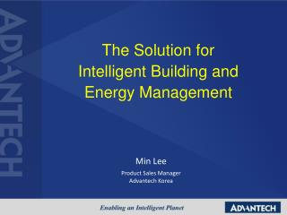 The Solution for  Intelligent Building and  Energy Management Min Lee Product Sales Manager