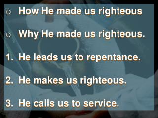 How He made us righteous Why He made us righteous. He leads us to repentance.