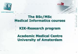 The BSc/MSc  Medical Informatics courses KIK-Research program  Academic Medical Centre  University of Amsterdam