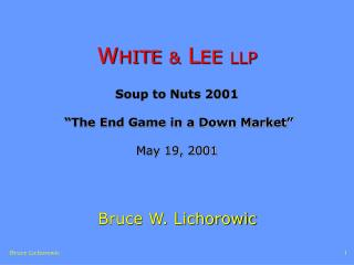 "W HITE &  L EE LLP Soup to Nuts 2001   ""The End Game in a Down Market""  May 19, 2001"