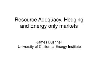 Resource Adequacy, Hedging and Energy only markets
