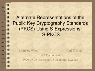 Matthew Wood			Carl Ellison Intel Corporation 1999 PKCS Workshop, Stockholm, Sweden