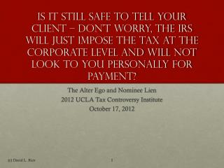 The Alter Ego and Nominee Lien 2012 UCLA Tax Controversy Institute October 17, 2012