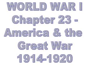 WORLD WAR I Chapter 23 - America & the  Great War 1914-1920