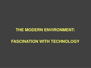 THE MODERN ENVIRONMENT: FASCINATION WITH TECHNOLOGY