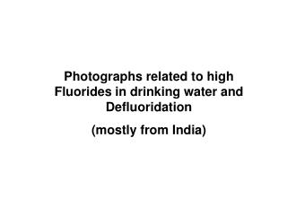 Photographs related to high Fluorides in drinking water and Defluoridation (mostly from India)