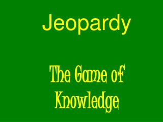 Jeopardy The Game of  Knowledge