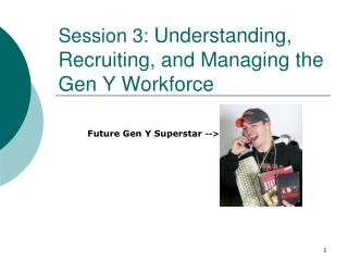 Session 3:  Understanding, Recruiting, and Managing the Gen Y Workforce