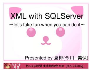 XML with  SQLServer ~let's take fun when you can do it~ Presented by  夏椰 ( 今川 美保 )