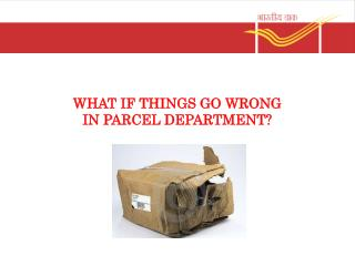 WHAT IF THINGS GO WRONG  IN PARCEL DEPARTMENT?