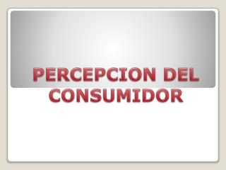 PERCEPCION DEL CONSUMIDOR
