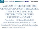 VACUUM INTERRUPTERS FOR GENERATOR CIRCUIT BREAKERS, THEYRE NOT JUST FOR DISTRIBUTION CIRCUITS BREAKERS ANYMORE