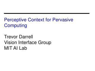 Perceptive Context for Pervasive Computing Trevor Darrell Vision Interface Group MIT AI Lab