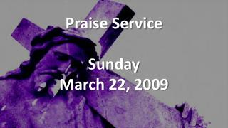Praise Service Sunday March 22, 2009