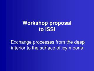 Workshop proposal to ISSI Exchange processes from the deep interior to the surface of icy moons