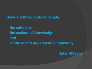 There are three kinds of people, 	the scholars, 	the seekers of knowledge  	and
