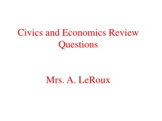 Civics and Economics Review Questions Mrs. A. LeRoux
