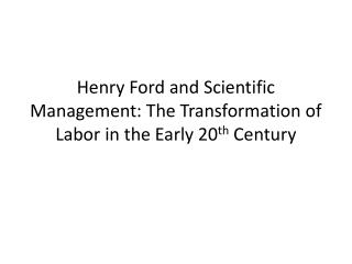 Henry Ford and Scientific Management: The Transformation of Labor in the Early 20 th  Century