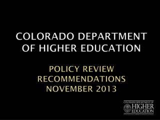 Colorado Department of Higher Education Policy Review Recommendations November 2013