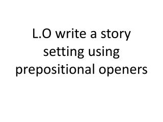 L.O write a story setting using prepositional openers