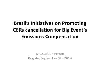 Brazil's Initiatives on Promoting CERs cancellation  for Big  Event's Emissions Compensation