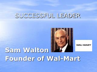 SUCCESSFUL LEADER Sam Walton  Founder of Wal-Mart