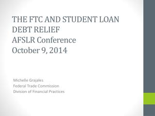 THE FTC AND STUDENT LOAN DEBT RELIEF AFSLR Conference October 9, 2014