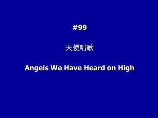 #99 天使唱歌 Angels We Have Heard on High