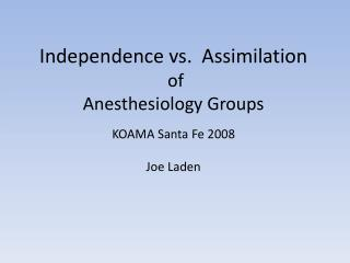 Independence vs.  Assimilation  of  Anesthesiology Groups KOAMA Santa Fe 2008  Joe Laden