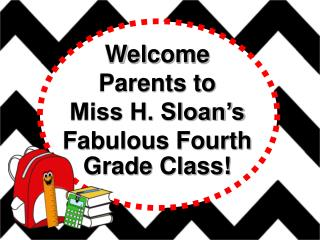 Welcome  Parents to  Miss H. Sloan's Fabulous Fourth Grade Class!