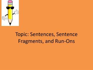 Topic: Sentences, Sentence Fragments, and Run-Ons