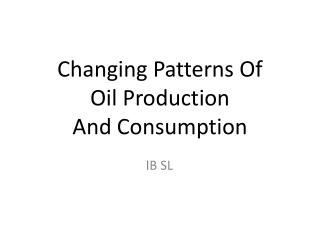 Changing Patterns Of  Oil Production  And Consumption