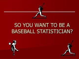 SO YOU WANT TO BE A BASEBALL STATISTICIAN?