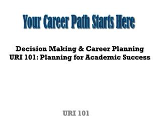 Decision Making & Career  Planning URI 101: Planning for Academic Success