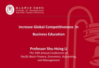 Increase Global Competitiveness  in  Business Education  Professor Shu-Hsing Li The 19th Annual Conference on Pacific Ba