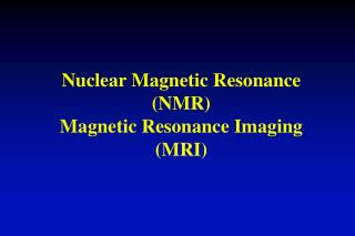 Nuclear Magnetic Resonance (NMR) Magnetic Resonance Imaging (MRI)