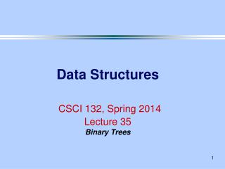 Data Structures CSCI 132, Spring 2014 Lecture 35 Binary Trees