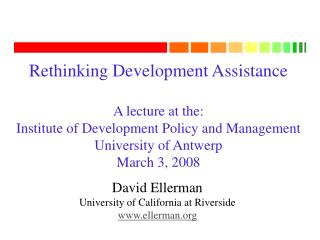 Rethinking Development Assistance A lecture at the: Institute of Development Policy and Management University of Antwerp
