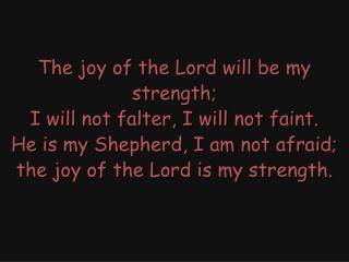 The joy of the Lord, the joy of the Lord, the joy of the Lord is my strength. The joy of the Lord,
