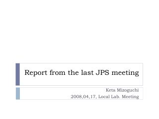 Report from the last JPS meeting