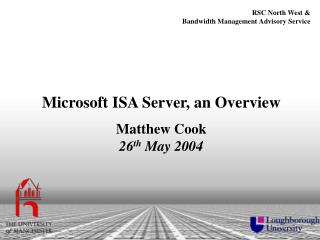 Microsoft ISA Server, an Overview Matthew Cook 26 th  May 2004